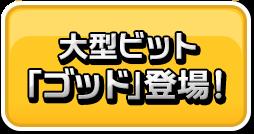 大型ビット「ゴッド」登場!